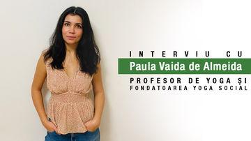 Yoga - Sănătate holistică pentru corp, minte și suflet. Interviu cu Paula Vaida de Almeida, profesor de yoga și fondatoarea Yoga Social