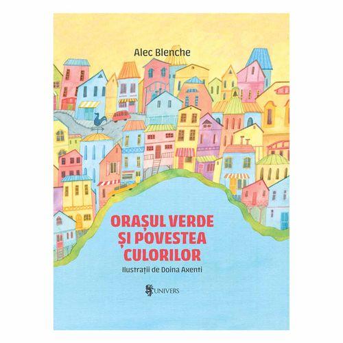 Orașul verde și povestea culorilor - Alec Blenche imagine produs 2021 Editura Univers viataverdeviu.ro