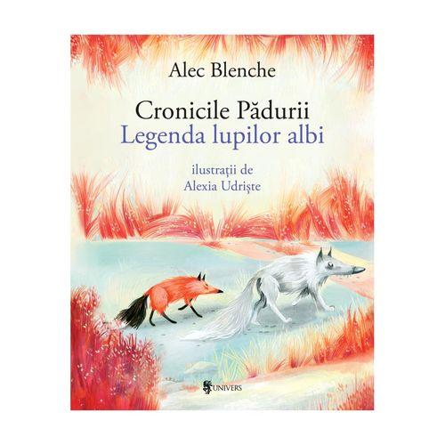 Cronicile Pădurii, Legenda lupilor albi - Alec Blenche imagine produs 2021 Editura Univers viataverdeviu.ro